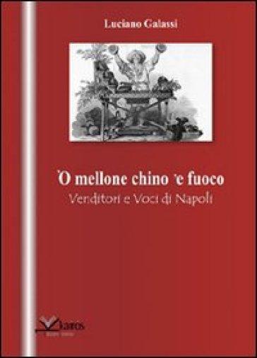 Mellone chino 'e fuoco. Venditori e voci di Napoli ('O) - Luciano Galassi  