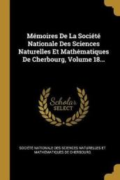 Memoires de la Societe Nationale Des Sciences Naturelles Et Mathematiques de Cherbourg; Volume 18