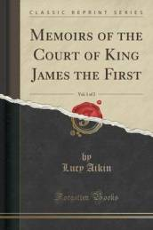 Memoirs of the Court of King James the First, Vol. 1 of 2 (Classic Reprint)