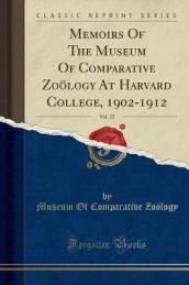 Memoirs of the Museum of Comparative Zoology at Harvard College, 1902-1912, Vol. 27 (Classic Reprint)