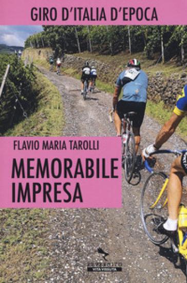 Memorabile impresa. Giro d'Italia d'Epoca - Flavio Maria Tarolli |