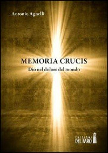 Memoria crucis. Dio nel dolore del mondo - Antonio Agnelli | Jonathanterrington.com