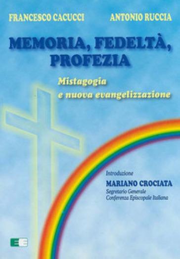 Memoria, fedeltà, profezia. Mistagogia e nuova evangelizzazione - Francesco Cacucci |