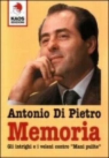Memoria. Gli intrighi e i veleni contro «Mani pulite» - Antonio Di Pietro |