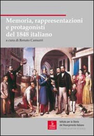 Memoria, rappresentazioni e protagonisti del 1848 italiano - R. Camurri  