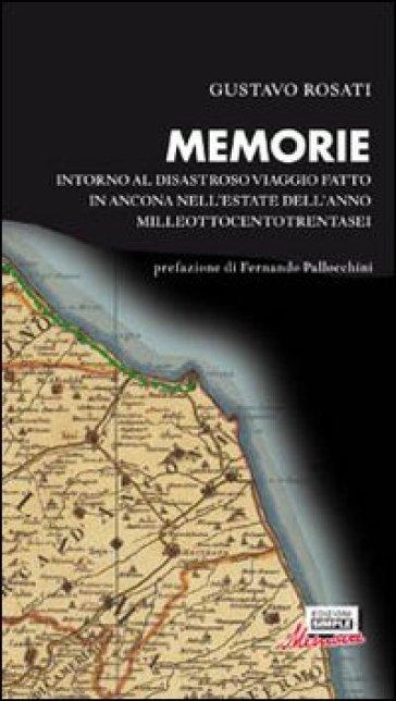 Memorie. Intorno al disastroso viaggio fatto in Ancona nell'estate dell'anno milleottocentotrentasei - Gustavo Rosati | Rochesterscifianimecon.com