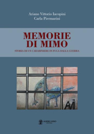 Memorie di Mimo. Storia di un carabiniere in fuga dalla guerra - Ariano Vittorio Iacopini |