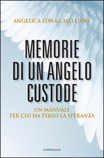 Memorie di un angelo custode. Un manuale per chi ha perso la speranza - Angelica E. Calò Livnè |