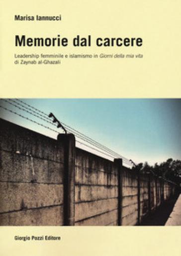 Memorie dal carcere. Leadership femminile e islamismo in «Giorni della mia vita» di Zaynab al-Ghazali - Marisa Iannucci pdf epub