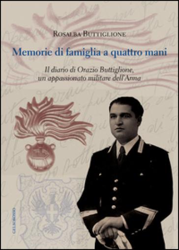 Memorie di famiglia a quattro mani. Il diario di Orazio Buttiglione, un appassionato militare dell'arma - Rosalba Buttiglione |