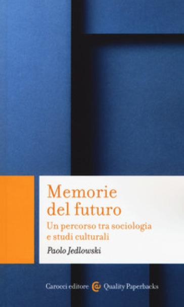 Memorie del futuro. Un percorso tra sociologia e studi culturali - Paolo Jedlowski | Ericsfund.org