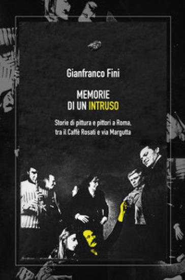 Memorie di un intruso. Storie di pittura e pittori a Roma, tra il Caffè Rosati e via Margutta - Gianfranco Fini |