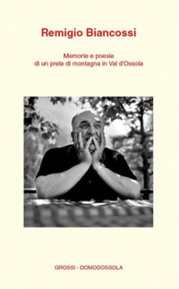 Memorie e poesie di un prete di montagna in Val d'Ossola - Remigio Biancossi |