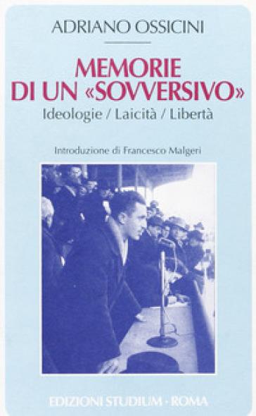 Memorie di un «sovversivo». Ideologie, laicità, libertà - Adriano Ossicini  