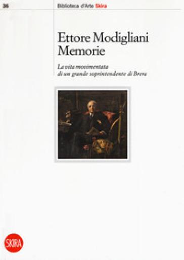 Memorie. La vita movimentata di un grande soprintendente di Brera - Ettore Modigliani |