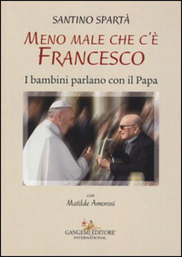 Meno male che c'è Francesco. I bambini parlano con il Papa - Santino Spartà  