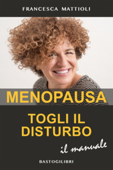 Menopausa togli il disturbo. Il manuale - Francesca Mattioli |