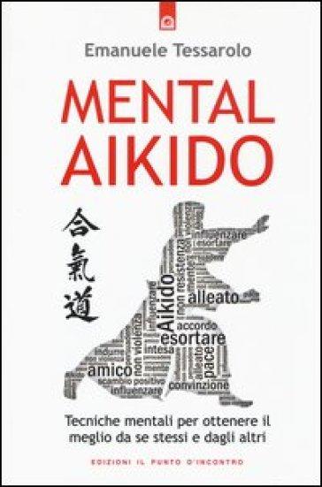 Mental-aikido. Tecniche mentali per ottenere il meglio da se stessi e dagli altri - Emanuele Tessarolo | Thecosgala.com