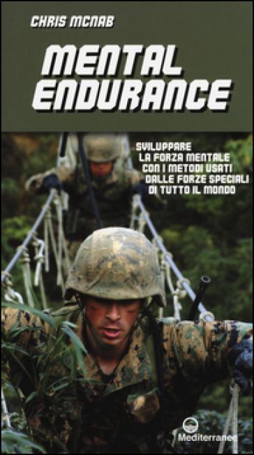 Mental endurance. Sviluppare la forza mentale con i metodi usati dalle forze speciali di tutto il mondo