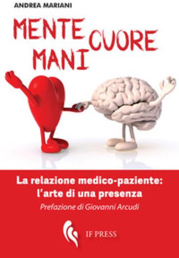 Mente, cuore, mani. La relazione medico-paziente: l'arte di una presenza - Andrea Mariani |