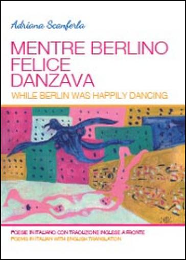 Mentre Berlino felice danzava - Adriana Scanferla  