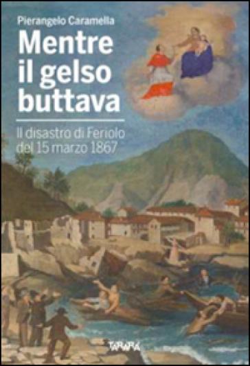 Mentre il gelso buttava. Il disastro di Feriolo de 15 marzo 1867 - Pierangelo Caramella |