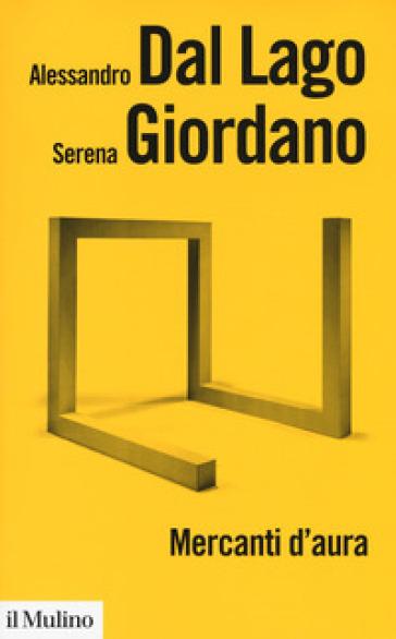 Mercanti d'aura. Logiche dell'arte contemporanea - Alessandro Dal Lago | Jonathanterrington.com