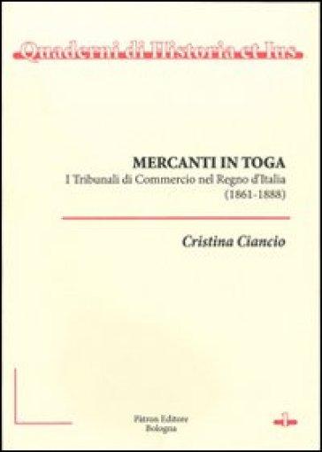 Mercanti in toga. I tribunali di commercio nel regno d'Italia (1861-1888) - Cristina Ciancio   Rochesterscifianimecon.com