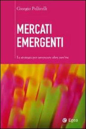 Mercati emergenti. Le strategie per competere oltre confine - Giorgio Pellicelli |