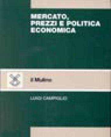 Mercato, prezzi e politica economica - Luigi Campiglio |