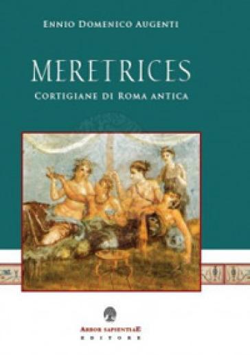 Meretrices. Cortigiane di Roma antica. Ricerche sulla prostituzione in epoca romana