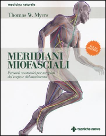 Meridiani miofasciali. Percorsi anatomici per i terapisti del corpo e del movimento - Thomas W. Myers | Thecosgala.com