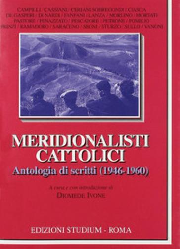 Meridionalisti cattolici. Antologia di scritti (1946-1960) - D. Ivone |