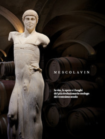 Mescolavin. La vita, le opere e i luoghi del più rivoluzionario enologo del ventesimo secolo - A. Cappelli | Thecosgala.com
