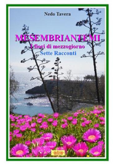 Mesembriantemi. I fiori di mezzogiorno. Sette racconti - Nedo Tavera | Kritjur.org