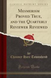 Mesmerism Proved True, and the Quarterly Reviewer Reviewed (Classic Reprint)