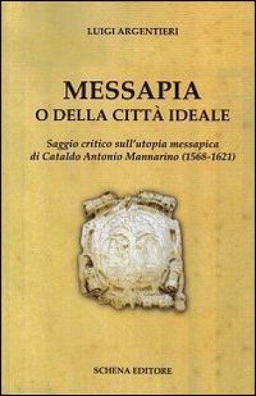 Messapia o della città ideale. Saggio critico sull'utopia messapica di Cataldo Mannarino (1568-1621) - Luigi Argentieri |