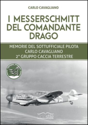 I Messerschmitt del Comandante Drago. Memorie del Sottufficiale pilota Carlo Cavagliano, 2° Gruppo Caccia Terrestre - Marco Cavagliano |