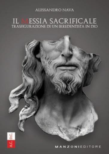 Il Messia sacrificale. Trasfigurazione di un irredentista in Dio - Alessandro Nava | Kritjur.org