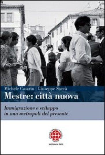 Mestre. Città nuova. Immigrazione e sviluppo in una metropoli del presente - Michele Casarin |