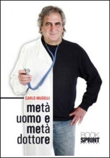 Metà uomo e metà dottore - Carlo Mugelli |