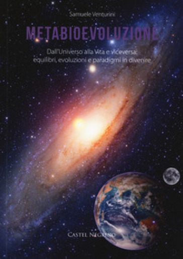 Metabioevoluzione. Dall'universo alla vita e viceversa: equilibri, evoluzioni e paradigmi in divenire