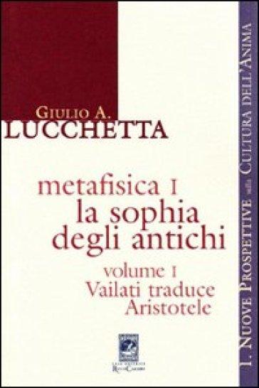 Metafisica 1. La sophia degli antichi. 1.Vailati traduce Aristotele - Giulio A. Lucchetta |
