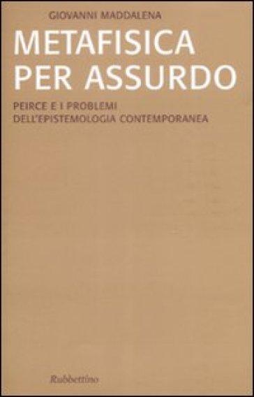 Metafisica per assurdo. Peirce e i problemi dell'epistemologia contemporanea - Giovanni Maddalena  
