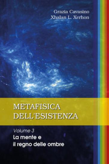 Metafisica dell'esistenza. 3: La mente e il regno delle ombre - Grazia Cavasino  