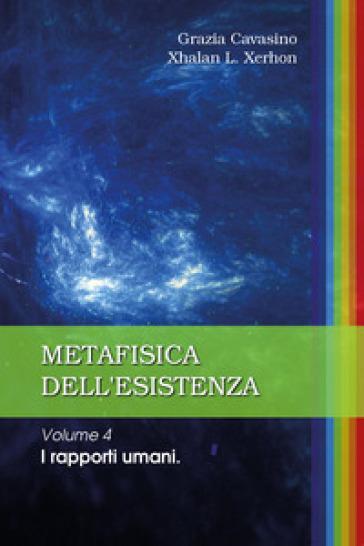 Metafisica dell'esistenza. 4: I rapporti umani - Grazia Cavasino |
