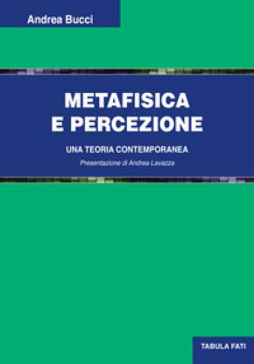 Metafisica e percezione. Una teoria contemporanea - Andrea Bucci |