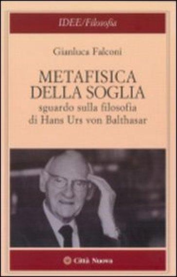 Metafisica della soglia. Sguardo sulla filosofia di Hans Urs von Balthasar - Gianluca Falconi  