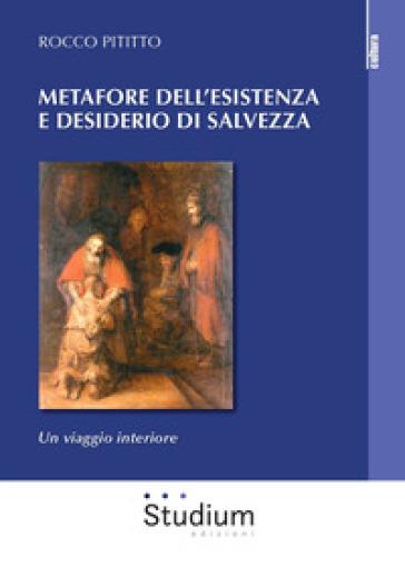 Metafore dell'esistenza e desiderio di salvezza. Un viaggio interiore - Rocco Pititto |