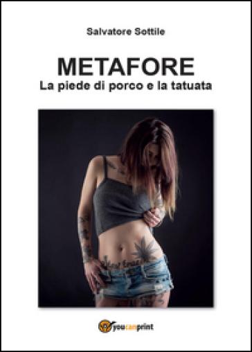 Metafore. La piede di porco e la tatuata - Salvatore Sottile |